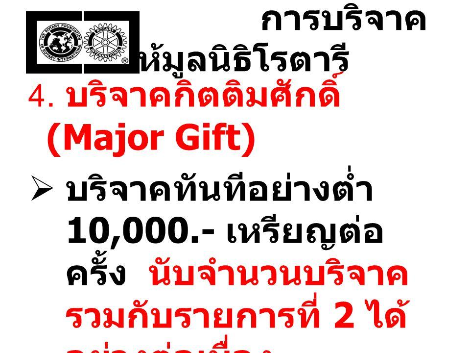 การบริจาค ให้มูลนิธิโรตารี 4. บริจาคกิตติมศักดิ์ (Major Gift)  บริจาคทันทีอย่างต่ำ 10,000.- เหรียญต่อ ครั้ง นับจำนวนบริจาค รวมกับรายการที่ 2 ได้ อย่า
