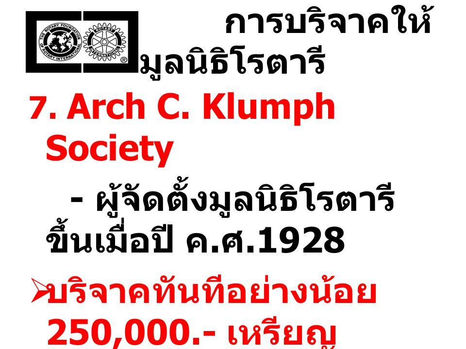 การบริจาคให้ มูลนิธิโรตารี 7. Arch C. Klumph Society - ผู้จัดตั้งมูลนิธิโรตารี ขึ้นเมื่อปี ค. ศ.1928  บริจาคทันทีอย่างน้อย 250,000.- เหรียญ สหรัฐ ต่อ
