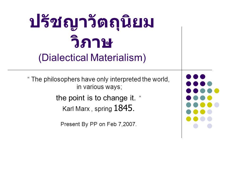 """ปรัชญาวัตถุนิยม วิภาษ (Dialectical Materialism) """" The philosophers have only interpreted the world, in various ways; the point is to change it. """" Karl"""