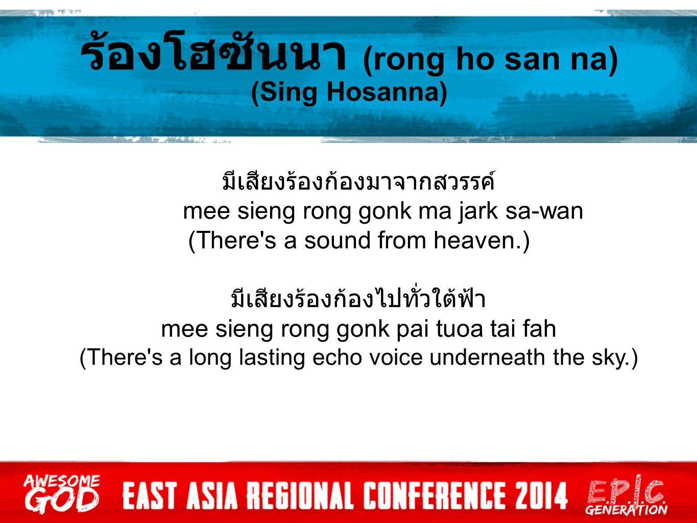 ร้องโฮซันนา (rong ho san na) (Sing Hosanna) มีเสียงร้องก้องมาจากสวรรค์ mee sieng rong gonk ma jark sa-wan (There s a sound from heaven.) มีเสียงร้องก้องไปทั่วใต้ฟ้า mee sieng rong gonk pai tuoa tai fah (There s a long lasting echo voice underneath the sky.)