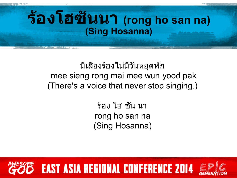 ร้องโฮซันนา (rong ho san na) (Sing Hosanna) มีเสียงร้องไม่มีวันหยุดพัก mee sieng rong mai mee wun yood pak (There s a voice that never stop singing.) ร้อง โฮ ซัน นา rong ho san na (Sing Hosanna)