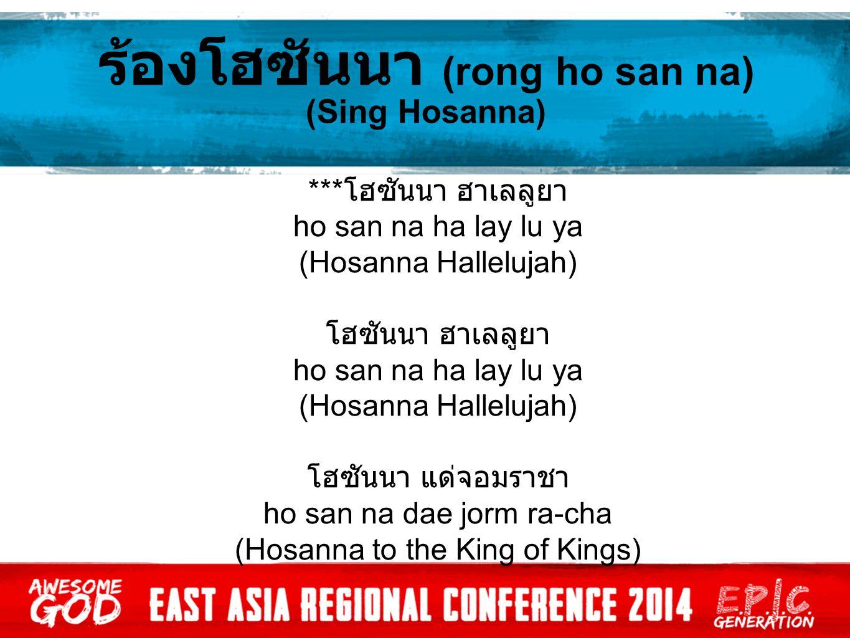 *** โฮซันนา ฮาเลลูยา ho san na ha lay lu ya (Hosanna Hallelujah) โฮซันนา ฮาเลลูยา ho san na ha lay lu ya (Hosanna Hallelujah) โฮซันนา แด่จอมราชา ho san na dae jorm ra-cha (Hosanna to the King of Kings)