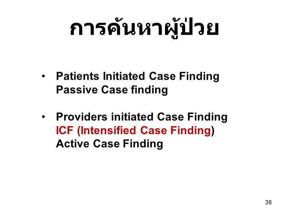 การค้นหาผู้ป่วย 36 Patients Initiated Case Finding Passive Case finding Providers initiated Case Finding ICF (Intensified Case Finding) Active Case Fi