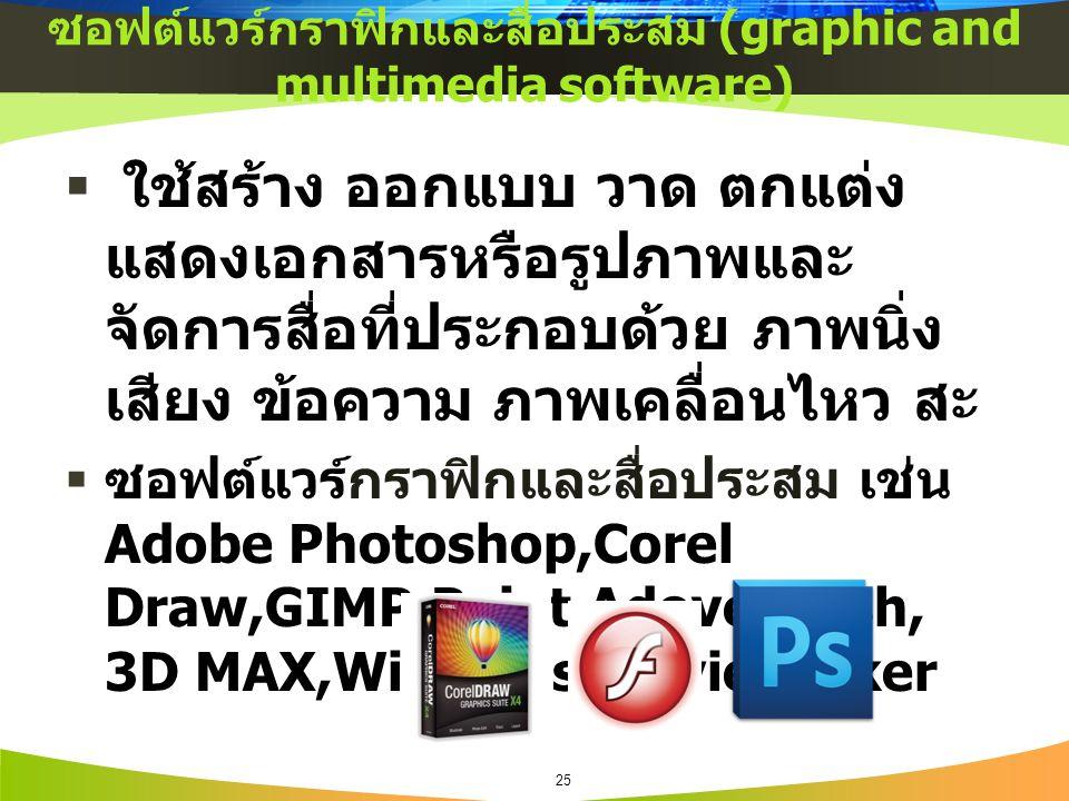 ซอฟต์แวร์กราฟิกและสื่อประสม (graphic and multimedia software)  ใช้สร้าง ออกแบบ วาด ตกแต่ง แสดงเอกสารหรือรูปภาพและ จัดการสื่อที่ประกอบด้วย ภาพนิ่ง เสียง ข้อความ ภาพเคลื่อนไหว สะ  ซอฟต์แวร์กราฟิกและสื่อประสม เช่น Adobe Photoshop,Corel Draw,GIMP,Paint,Adove Flash, 3D MAX,Windows Movie Maker 25
