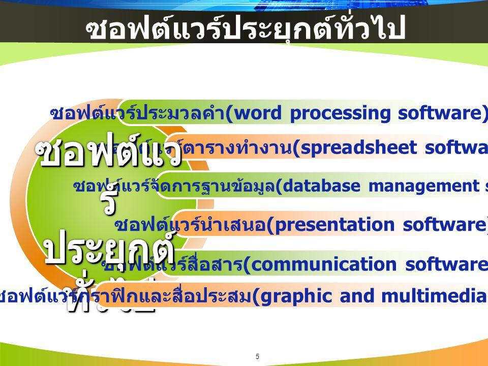 ซอฟต์แวร์ประมวลคำ (word processing software) ซอฟต์แวร์ตารางทำงาน (spreadsheet software) ซอฟต์แวร์จัดการฐานข้อมูล (database management software) ซอฟต์แวร์นำเสนอ (presentation software) ซอฟต์แวร์สื่อสาร (communication software) ซอฟต์แวร์กราฟิกและสื่อประสม (graphic and multimedia software) 5