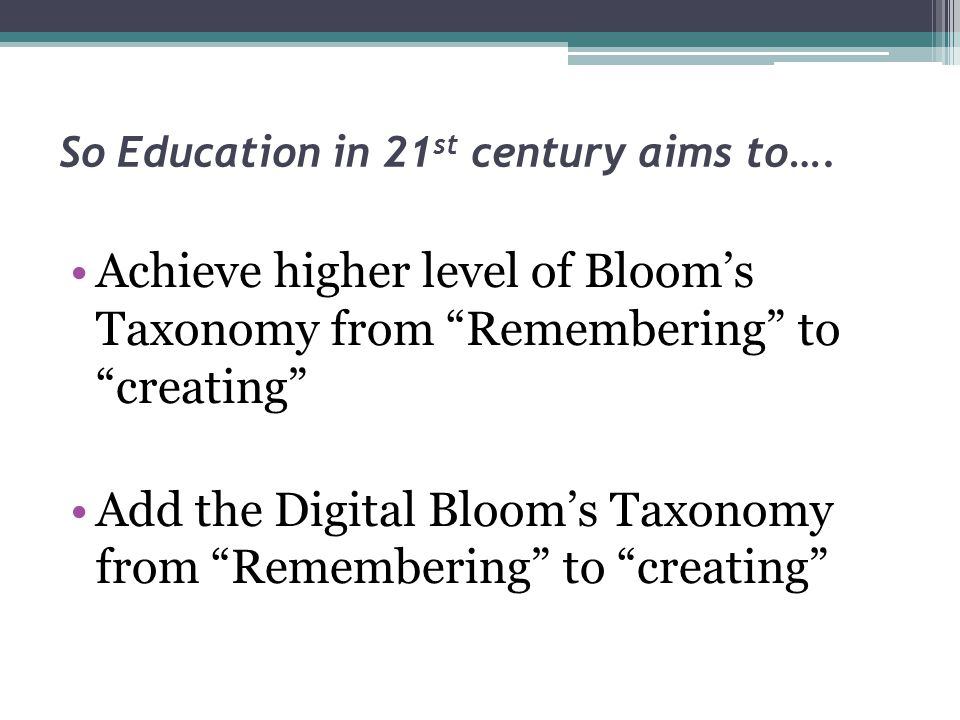 So Education in 21 st century aims to….