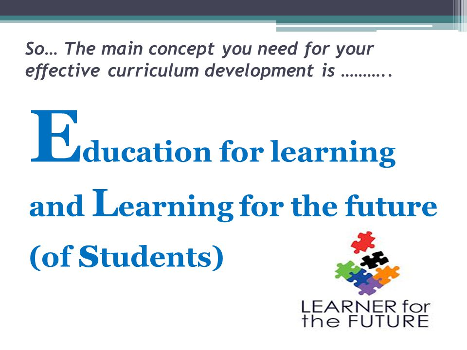 So… The main concept you need for your effective curriculum development is ………..