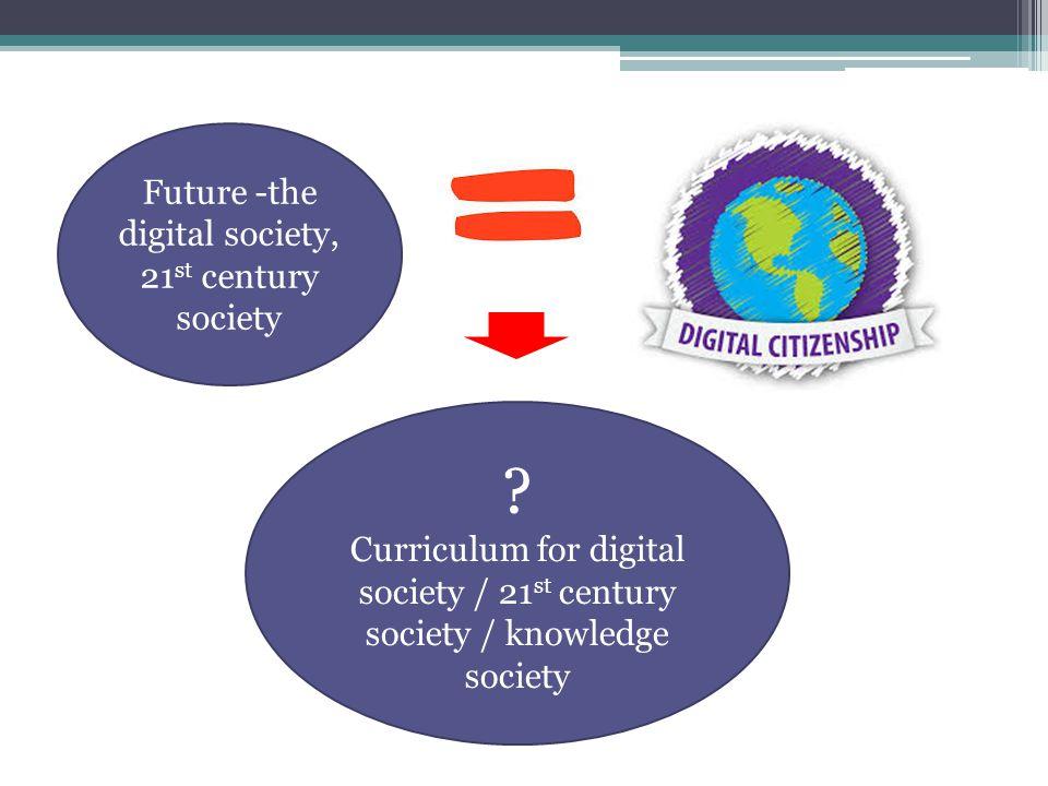 Future -the digital society, 21 st century society ? Curriculum for digital society / 21 st century society / knowledge society