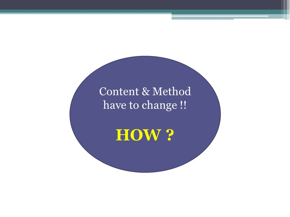 Content & Method have to change !! HOW ?