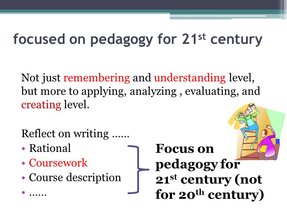 focused on pedagogy for 21 st century Not just remembering and understanding level, but more to applying, analyzing, evaluating, and creating level.