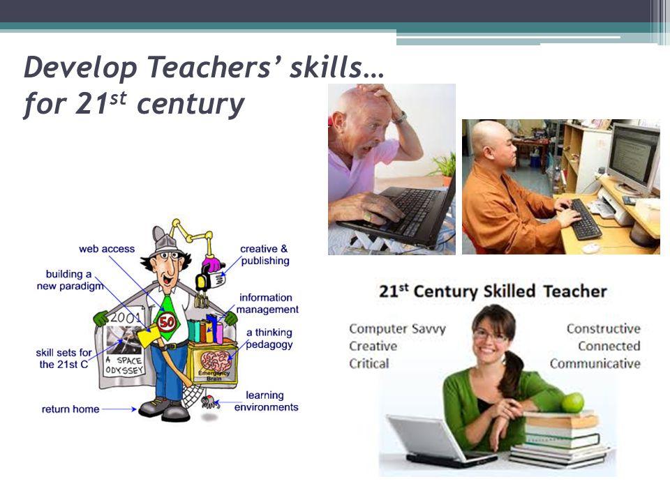 Develop Teachers' skills… for 21 st century