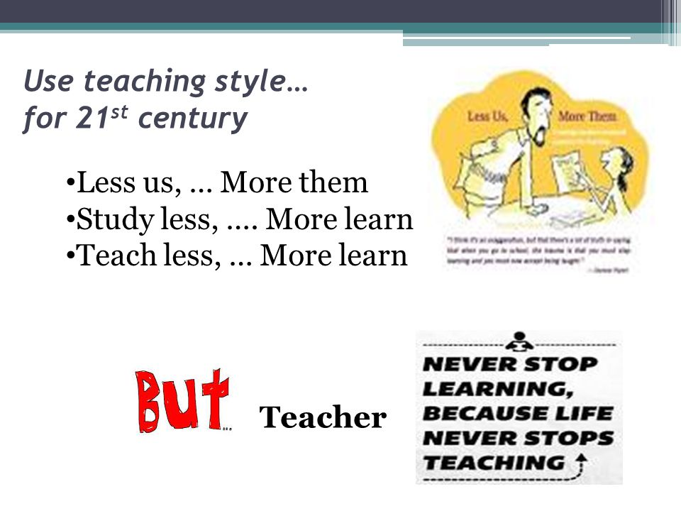 Use teaching style… for 21 st century Less us, … More them Study less, …. More learn Teach less, … More learn Teacher