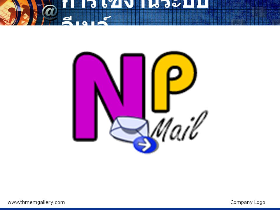 www.thmemgallery.comCompany Logo การใช้งานระบบ อีเมล์ ในส่วน E-mail ให้ใส่อีเมล์ของท่านที่ได้รับ เช่น thawatchai@nachuakpit.ac.th ส่วน Password ให้ใส่รหัสผ่านเป็นวันเดือนปีเกิด เช่นเกิดวันที่ 5 มกราคม 2515 ให้ใส่ รหัสผ่านเป็น 05012515 โดยจะได้รหัสผ่าน 8 ตัวอักษรพอดี