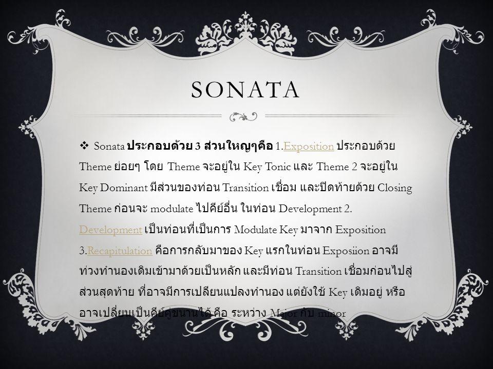 SONATA  Sonata ประกอบด้วย 3 ส่วนใหญๆคือ 1.Exposition ประกอบด้วย Theme ย่อยๆ โดย Theme จะอยู่ใน Key Tonic และ Theme 2 จะอยู่ใน Key Dominant มีส่วนของท่อน Transition เชื่อม และปิดท้ายด้วย Closing Theme ก่อนจะ modulate ไปคีย์อื่น ในท่อน Development 2.