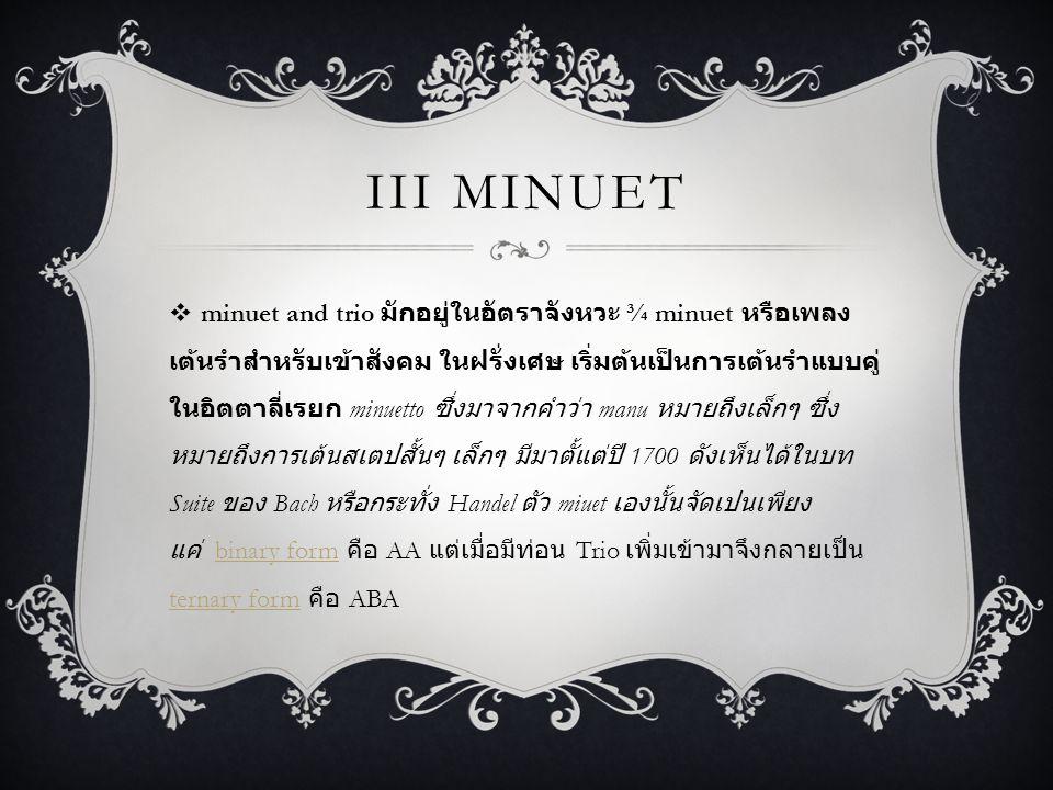 III MINUET  minuet and trio มักอยู่ในอัตราจังหวะ ¾ minuet หรือเพลง เต้นรำสำหรับเข้าสังคม ในฝรั่งเศษ เริ่มต้นเป็นการเต้นรำแบบคู่ ในอิตตาลี่เรยก minuetto ซึ่งมาจากคำว่า manu หมายถึงเล็กๆ ซึ่ง หมายถึงการเต้นสเตปสั้นๆ เล็กๆ มีมาตั้แต่ปี 1700 ดังเห็นได้ในบท Suite ของ Bach หรือกระทั่ง Handel ตัว miuet เองนั้นจัดเปนเพียง แค่ binary form คือ AA แต่เมื่อมีท่อน Trio เพิ่มเข้ามาจึงกลายเป็น ternary form คือ ABAbinary form ternary form