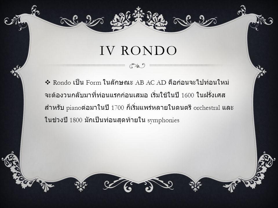 IV RONDO  Rondo เป็น Form ในลักษณะ AB AC AD คือก่อนจะไปท่อนใหม่ จะต้องวนกลับมาที่ท่อนแรกก่อนเสมอ เริ่มใช้ในปี 1600 ในฝรั่งเศส สำหรับ piano ต่อมาในปี 1700 ก็เริ่มแพร่หลายในดนตรี orchestral และ ในช่วงปี 1800 มักเป็นท่อนสุดท้ายใน symphonies
