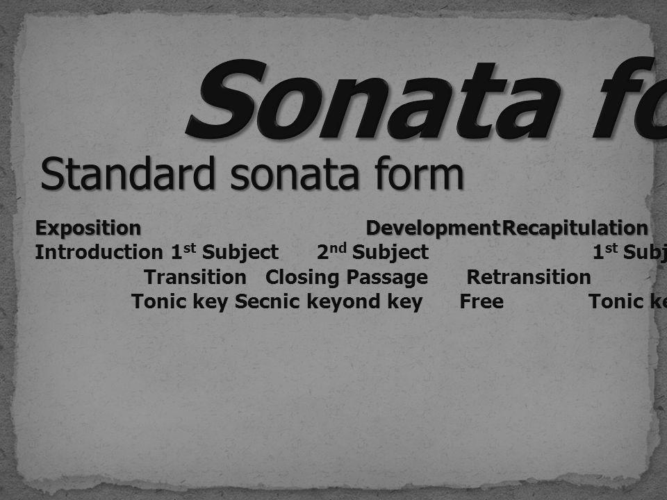 Standard sonata form ExpositionDevelopmentRecapitulation Exposition DevelopmentRecapitulation Introduction 1 st Subject 2 nd Subject 1 st Subject 2 nd