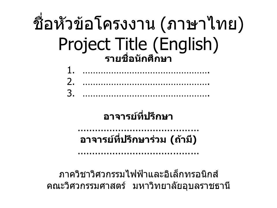 ชื่อหัวข้อโครงงาน ( ภาษาไทย ) Project Title (English) รายชื่อนักศึกษา 1.…………………………………………. 2.…………………………………………. 3.…………………………………………. อาจารย์ที่ปรึกษา....