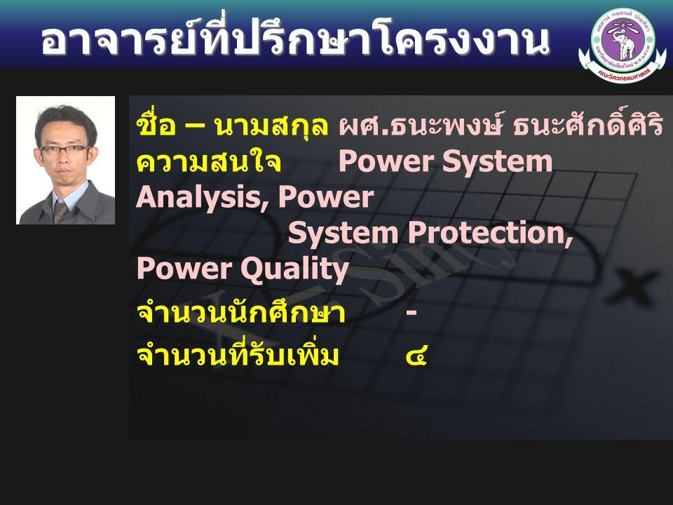 อาจารย์ที่ปรึกษาโครงงาน ชื่อ – นามสกุลผศ. ธนะพงษ์ ธนะศักดิ์ศิริ ความสนใจ Power System Analysis, Power System Protection, Power Quality จำนวนนักศึกษา -