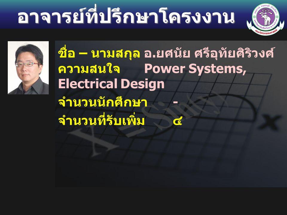อาจารย์ที่ปรึกษาโครงงาน ชื่อ – นามสกุลอ. ยศนัย ศรีอุทัยศิริวงศ์ ความสนใจ Power Systems, Electrical Design จำนวนนักศึกษา - จำนวนที่รับเพิ่ม ๔