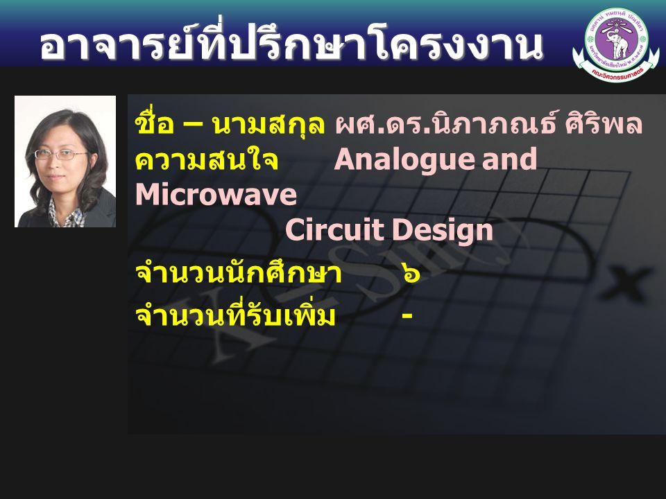 อาจารย์ที่ปรึกษาโครงงาน ชื่อ – นามสกุลผศ. ดร. นิภาภณธ์ ศิริพล ความสนใจ Analogue and Microwave Circuit Design จำนวนนักศึกษา ๖ จำนวนที่รับเพิ่ม -