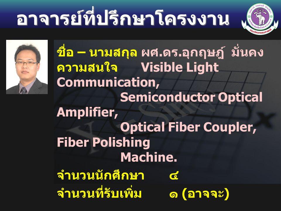 อาจารย์ที่ปรึกษาโครงงาน ชื่อ – นามสกุลผศ. ดร. อุกฤษฎ์ มั่นคง ความสนใจ Visible Light Communication, Semiconductor Optical Amplifier, Optical Fiber Coup