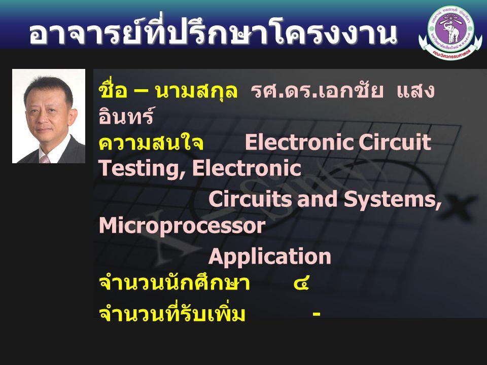 อาจารย์ที่ปรึกษาโครงงาน ชื่อ – นามสกุล รศ. ดร. เอกชัย แสง อินทร์ ความสนใจ Electronic Circuit Testing, Electronic Circuits and Systems, Microprocessor