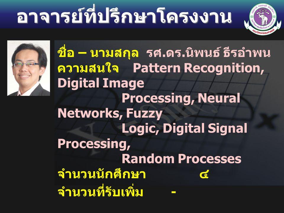 อาจารย์ที่ปรึกษาโครงงาน ชื่อ – นามสกุล รศ. ดร. นิพนธ์ ธีรอำพน ความสนใจ Pattern Recognition, Digital Image Processing, Neural Networks, Fuzzy Logic, Di