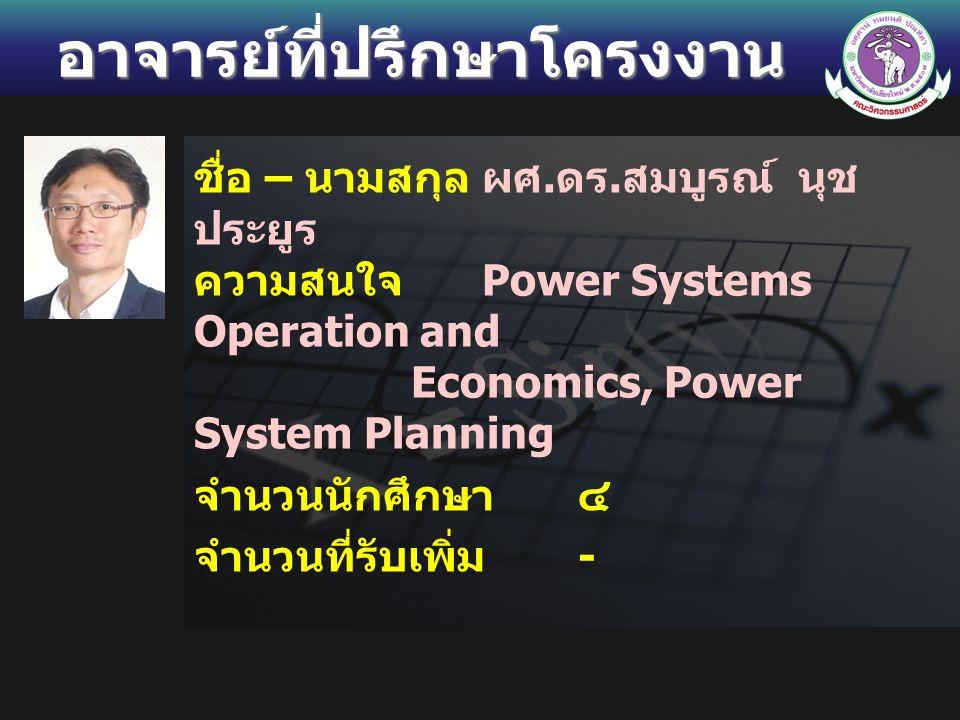 อาจารย์ที่ปรึกษาโครงงาน ชื่อ – นามสกุลผศ. ดร. สมบูรณ์ นุช ประยูร ความสนใจ Power Systems Operation and Economics, Power System Planning จำนวนนักศึกษา ๔