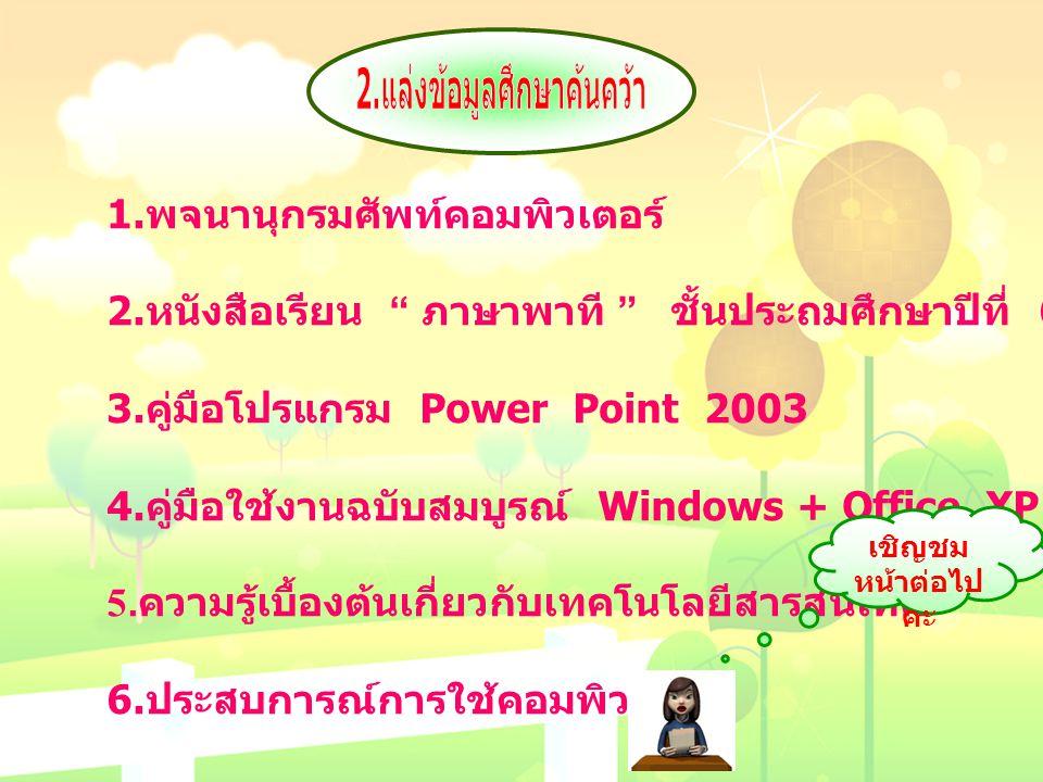 """1. พจนานุกรมศัพท์คอมพิวเตอร์ 2. หนังสือเรียน """" ภาษาพาที """" ชั้นประถมศึกษาปีที่ 6 3. คู่มือโปรแกรม Power Point 2003 4. คู่มือใช้งานฉบับสมบูรณ์ Windows +"""