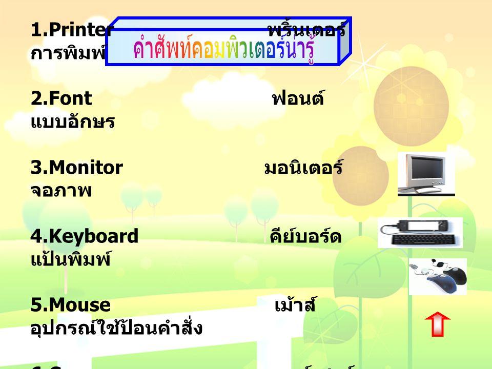 1.Printer พริ้นเตอร์ การพิมพ์ 2.Font ฟอนต์ แบบอักษร 3.Monitor มอนิเตอร์ จอภาพ 4.Keyboard คีย์บอร์ด แป้นพิมพ์ 5.Mouse เม้าส์ อุปกรณ์ใช้ป้อนคำสั่ง 6.Cur
