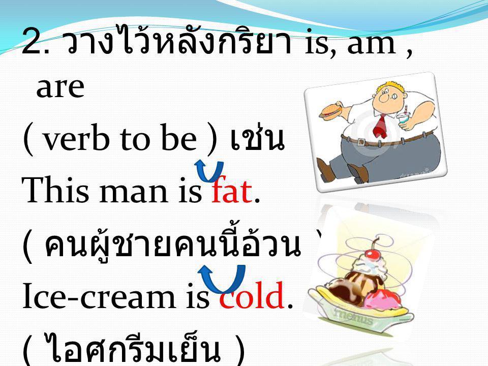 2. วางไว้หลังกริยา is, am, are ( verb to be ) เช่น This man is fat. ( คนผู้ชายคนนี้อ้วน ) Ice-cream is cold. ( ไอศกรีมเย็น )