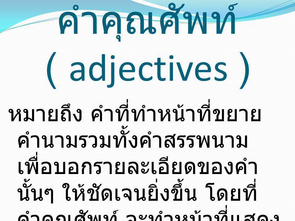 คำคุณศัพท์ ( adjectives ) หมายถึง คำที่ทำหน้าที่ขยาย คำนามรวมทั้งคำสรรพนาม เพื่อบอกรายละเอียดของคำ นั้นๆ ให้ชัดเจนยิ่งขึ้น โดยที่ คำคุณศัพท์ จะทำหน้าท