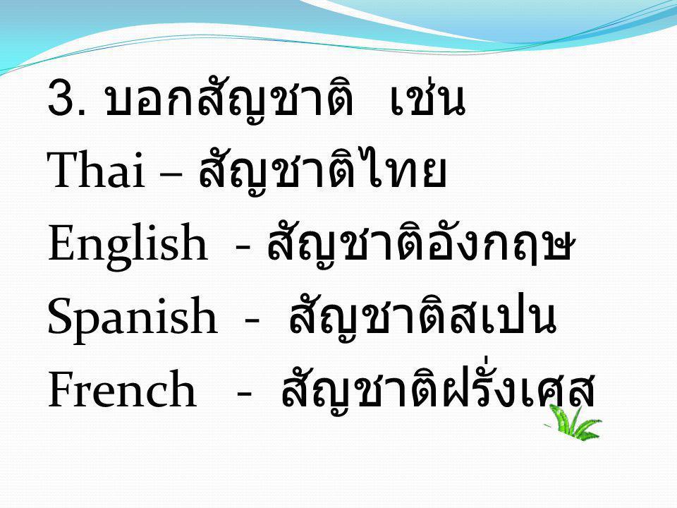 3. บอกสัญชาติ เช่น Thai – สัญชาติไทย English - สัญชาติอังกฤษ Spanish - สัญชาติสเปน French - สัญชาติฝรั่งเศส