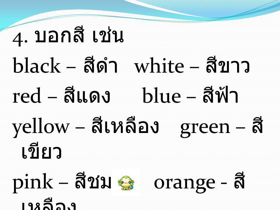 4. บอกสี เช่น black – สีดำ white – สีขาว red – สีแดง blue – สีฟ้า yellow – สีเหลือง green – สี เขียว pink – สีชมพู orange - สี เหลือง