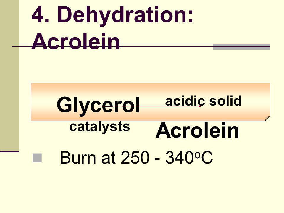 Acrolein Glycerol acidic solid catalysts Acrolein Burn at 250 - 340 o C 4. Dehydration: Acrolein