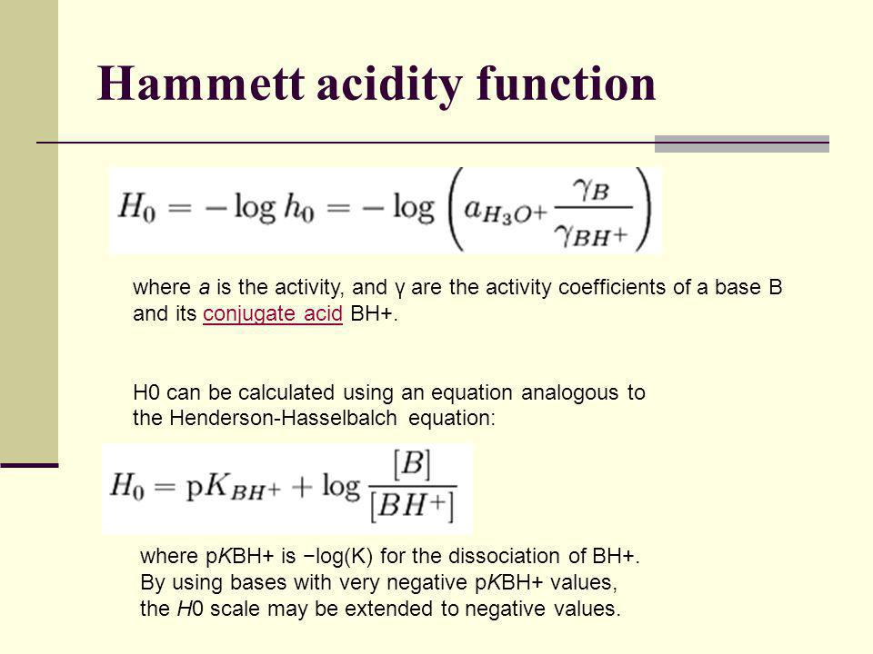 Hammett acidity function where a is the activity, and γ are the activity coefficients of a base B and its conjugate acid BH+.conjugate acid H0 can be