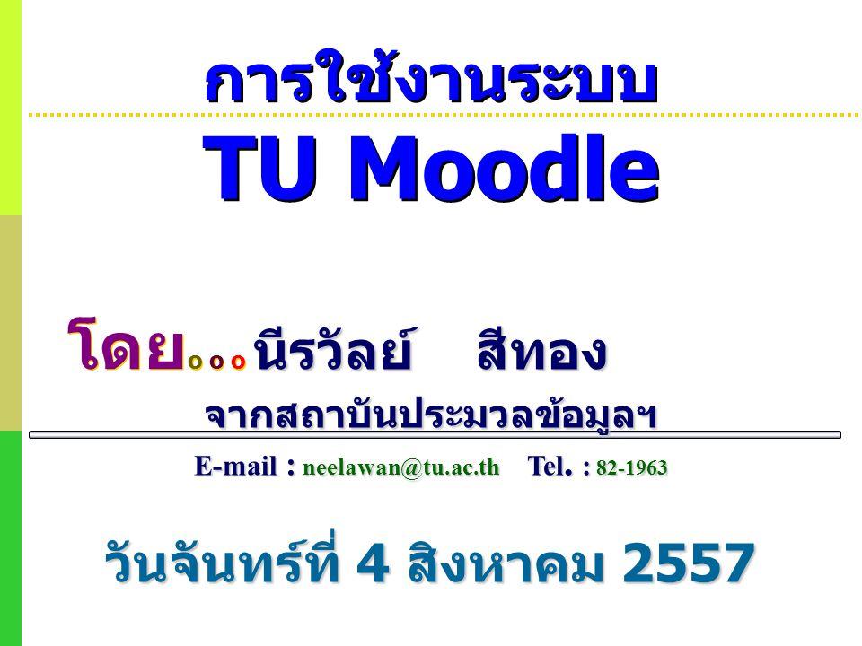 การใช้งานระบบ TU Moodle วันจันทร์ที่ 4 สิงหาคม 2557 โดย o o o โดย o o o นีรวัลย์ สีทอง จากสถาบันประมวลข้อมูลฯ E-mail : neelawan@tu.ac.th Tel. : 82-196