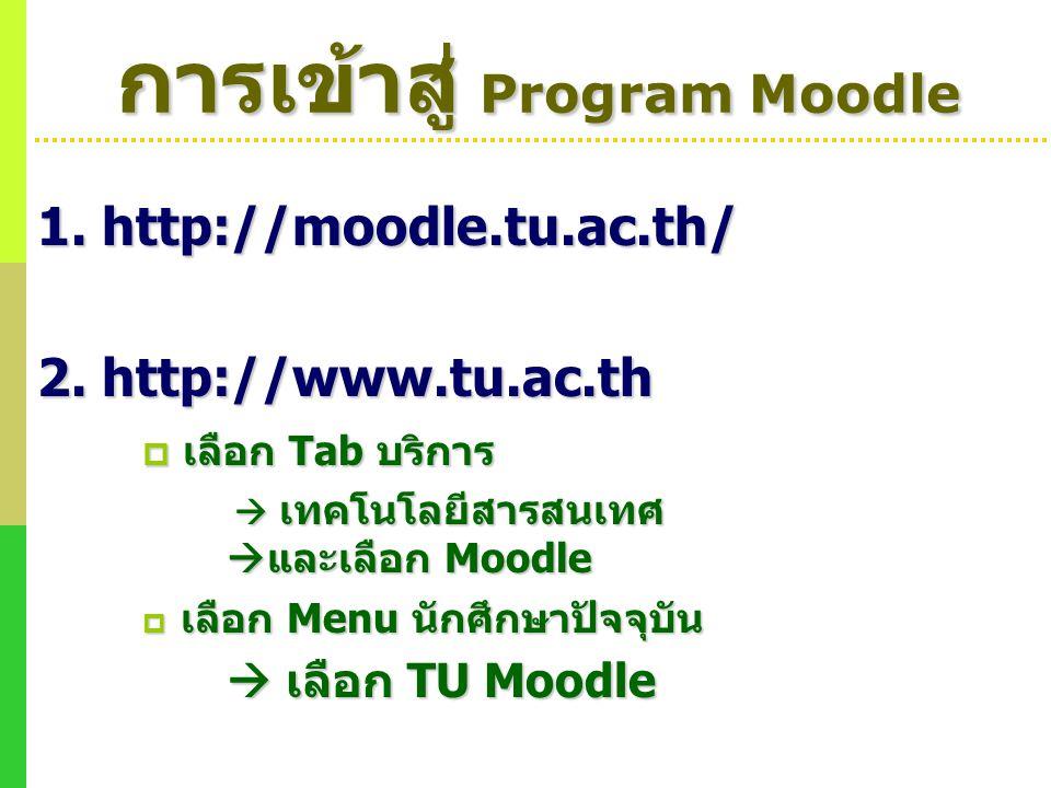 การเข้าสู่ Program Moodle 1. http://moodle.tu.ac.th/ 2. http://www.tu.ac.th  เลือก Tab บริการ  เทคโนโลยีสารสนเทศ  และเลือก Moodle  เทคโนโลยีสารสนเ