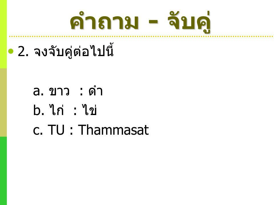 2. จงจับคู่ต่อไปนี้ a. ขาว : ดำ b. ไก่ : ไข่ c. TU : Thammasat คำถาม - จับคู่