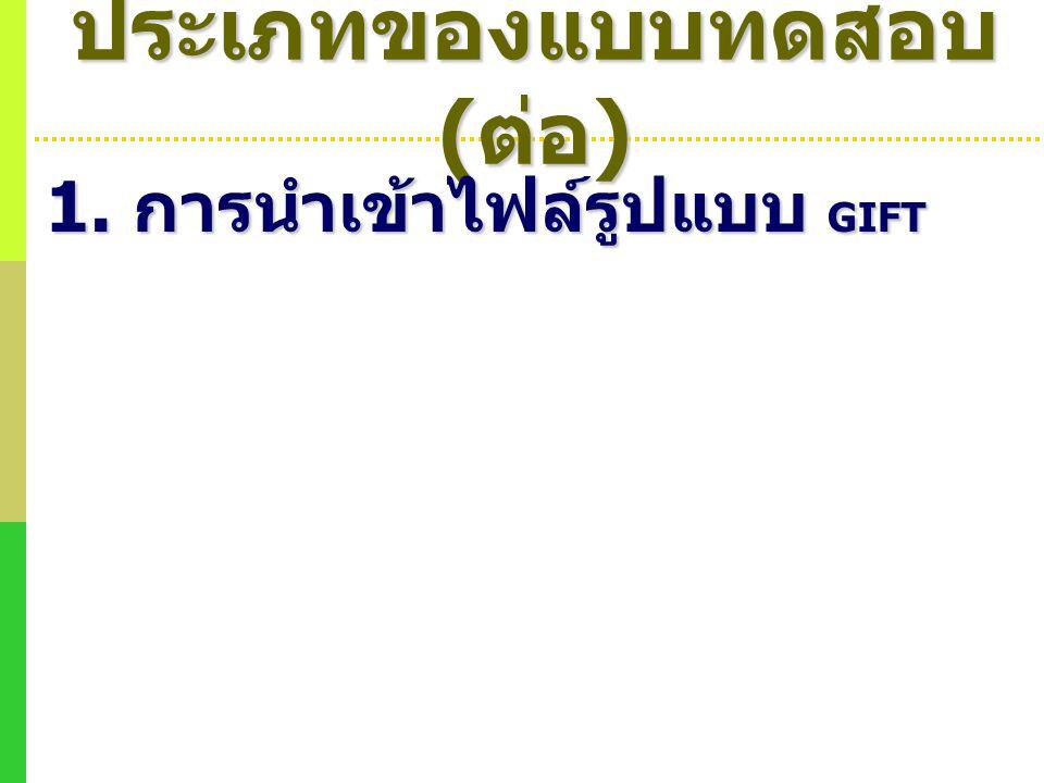 ประเภทของแบบทดสอบ ( ต่อ ) 1. การนำเข้าไฟล์รูปแบบ GIFT
