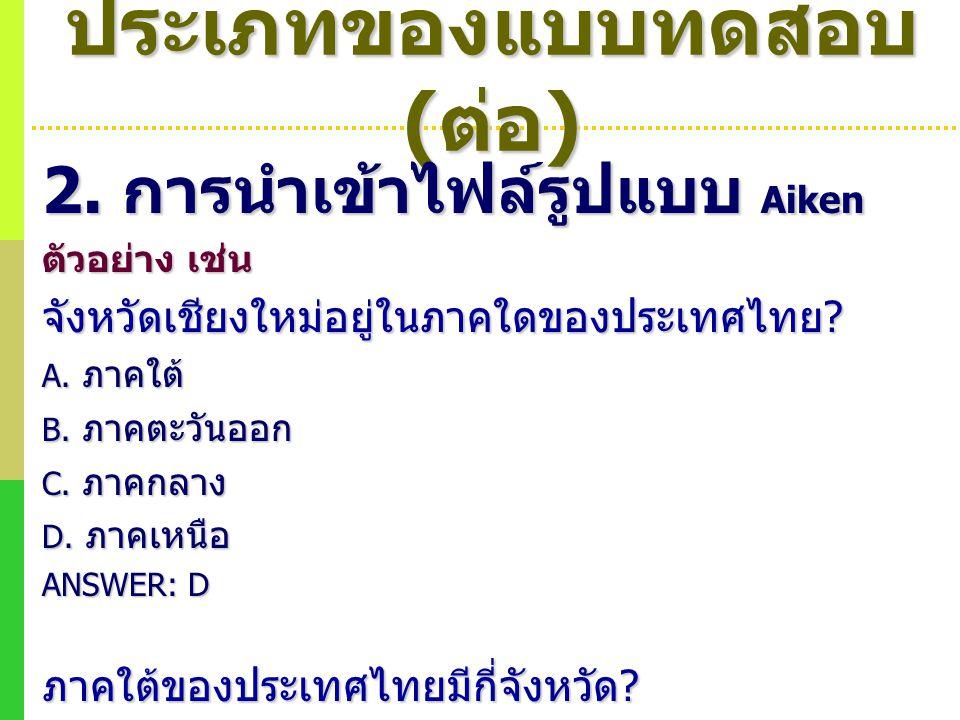 ประเภทของแบบทดสอบ ( ต่อ ) 2. การนำเข้าไฟล์รูปแบบ Aiken ตัวอย่าง เช่น จังหวัดเชียงใหม่อยู่ในภาคใดของประเทศไทย ? A. ภาคใต้ B. ภาคตะวันออก C. ภาคกลาง D.