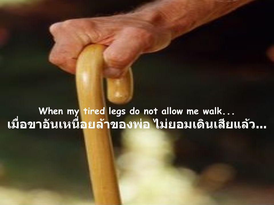 When my tired legs do not allow me walk... เมื่อขาอันเหนื่อยล้าของพ่อ ไม่ยอมเดินเสียแล้ว...