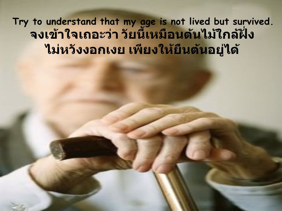 Try to understand that my age is not lived but survived.