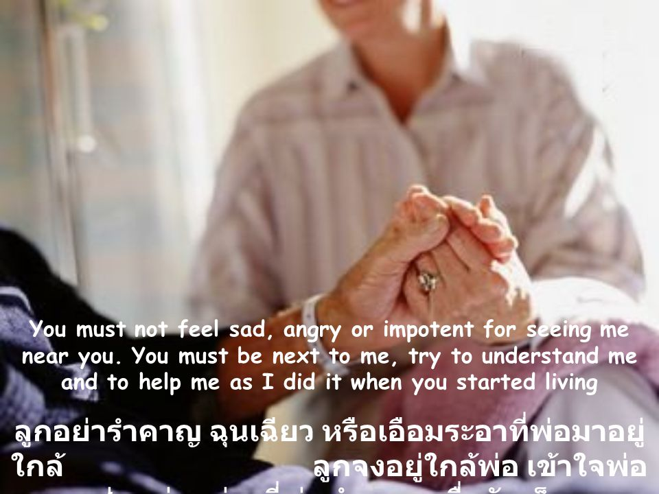 You must not feel sad, angry or impotent for seeing me near you.