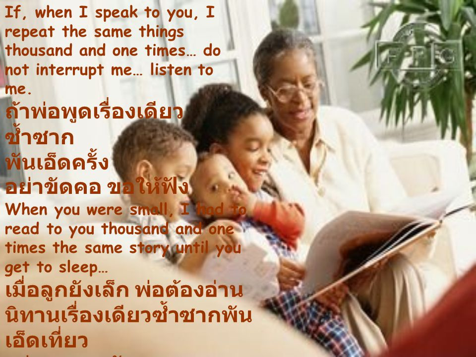 If, when I speak to you, I repeat the same things thousand and one times… do not interrupt me… listen to me.