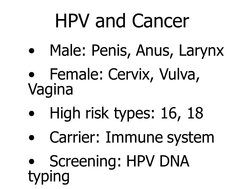 HPV and Cancer Male: Penis, Anus, Larynx Female: Cervix, Vulva, Vagina High risk types: 16, 18 Carrier: Immune system Screening: HPV DNA typing Vaccine