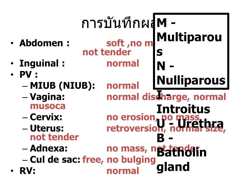 การบันทึกผล Abdomen : soft,no mass, not tender Inguinal : normal PV : –MIUB (NIUB):normal –Vagina:normal discharge, normal musoca –Cervix:no erosion, no mass –Uterus: retroversion, normal size, not tender –Adnexa: no mass, not tender –Cul de sac:free, no bulging RV:normal M - Multiparou s N - Nulliparous I - Introitus U - Urethra B - Batholin gland