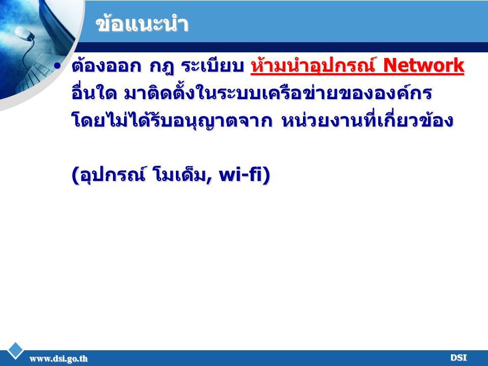 www.dsi.go.th DSI ข้อแนะนำ ต้องออก กฎ ระเบียบ ห้ามนำอุปกรณ์ Network อื่นใด มาติดตั้งในระบบเครือข่ายขององค์กร โดยไม่ได้รับอนุญาตจาก หน่วยงานที่เกี่ยวข้