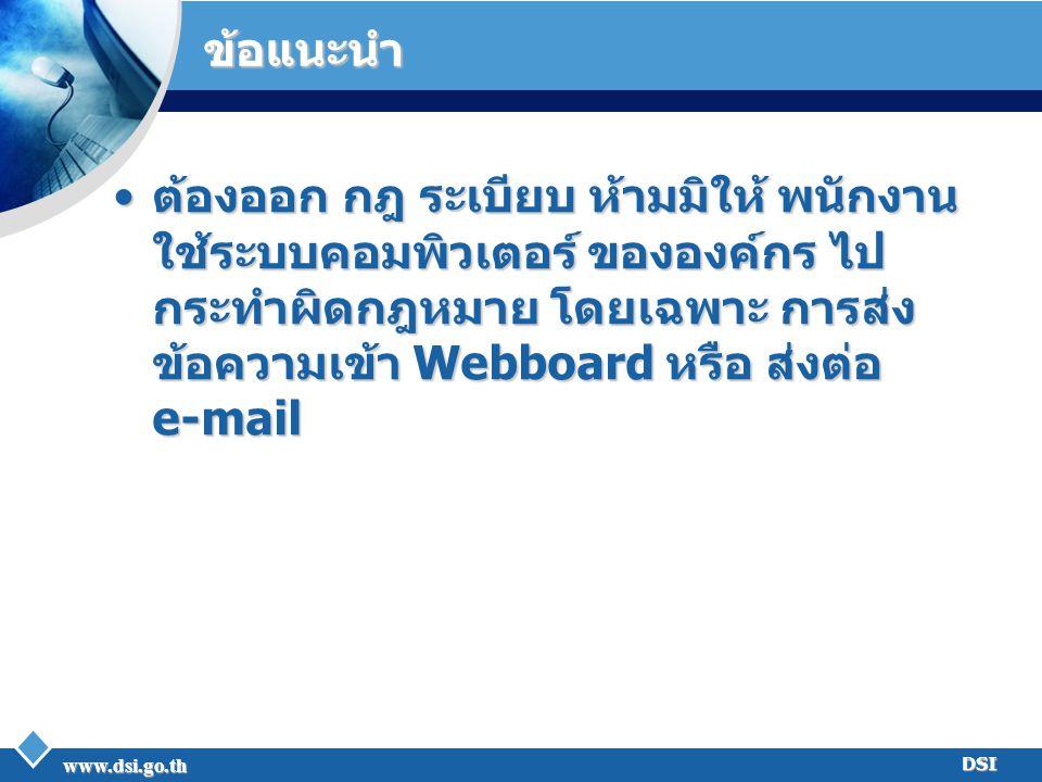 www.dsi.go.th DSI ข้อแนะนำ ต้องออก กฎ ระเบียบ ห้ามมิให้ พนักงาน ใช้ระบบคอมพิวเตอร์ ขององค์กร ไป กระทำผิดกฎหมาย โดยเฉพาะ การส่ง ข้อความเข้า Webboard หร